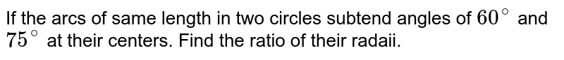 If the arcs of same length in two circles subtend angles of `60^(@)` and `75^(@)` at their centers. Find the ratio of their radaii.