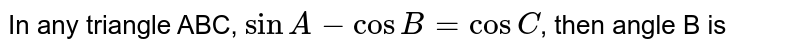 In any triangle ABC, `sinA -cosB=cosC`, then angle B is