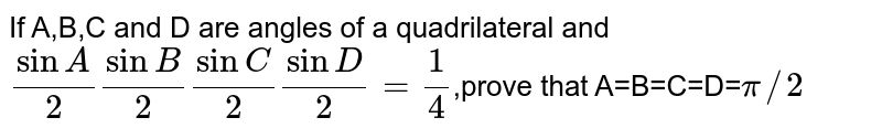 If A,B,C and D are angles of a quadrilateral and `sinA/2sinB/2sinC/2sinD/2=1/4`,prove that A=B=C=D=`pi//2`