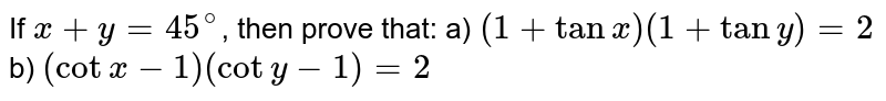 If `x+y=45^(@)`, then prove that:  a) `(1+tanx)(1+tany)=2`   b) `(cotx-1)(coty-1)=2`