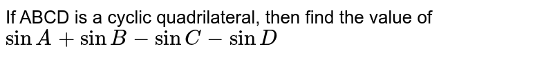 If ABCD is a cyclic quadrilateral, then find the value of `sinA + sinB -sinC - sinD`