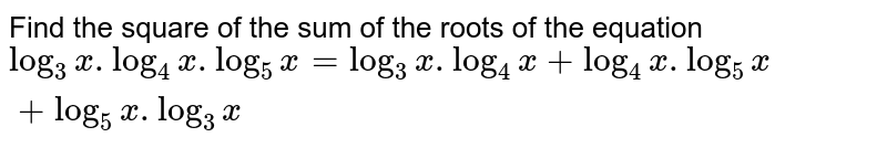 Find the square of the sum of the roots of the equation <br> `log_(3)x.log_(4)x.log_(5)x=log_(3)x.log_(4)x+log_(4)x. log_(5)x+log_(5)x.log_(3)x`