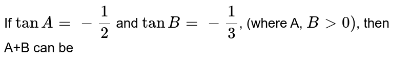 If `tanA=-1/2` and `tanB=-1/3`, (where A, `B gt 0)`, then A+B can be