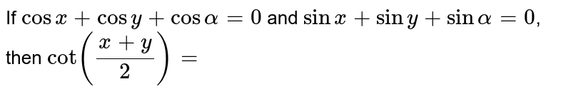 If `cosx+cosy+cosalpha=0` and `sinx + siny + sinalpha=0`, then `cot(x+y)/2=`