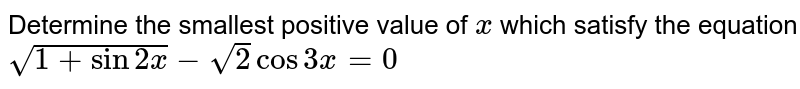 Determine the smallest positive value of `x` which satisfy the equation `sqrt(1+sin2x)-sqrt(2)cos3x=0`