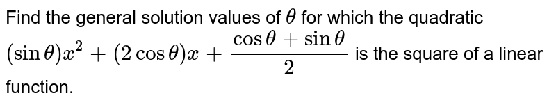 Find the general solution values of `theta` for which the quadratic `(sintheta)x^(2)+(2costheta)x+(costheta+sintheta)/2` is the square of a linear function.