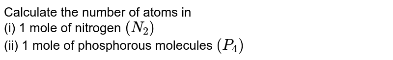 Calculate the number of atoms in <br> (i) 1 mole of nitrogen `(N_(2))` <br> (ii) 1 mole of phosphorous molecules `(P_(4))`