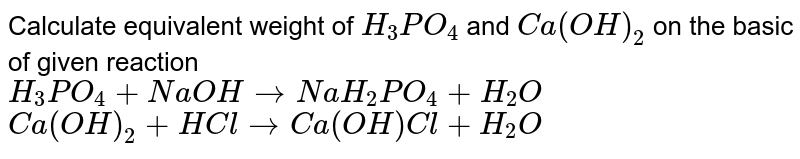 Calculate equivalent weight of `H_(3)PO_(4)` and `Ca(OH)_(2)` on the basic of given reaction <br> `H_(3)PO_(4)+NaOHrarr NaH_(2)PO_(4)+H_(2)O` <br> `Ca(OH)_(2)+HClrarrCa(OH)Cl+H_(2)O`