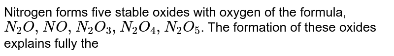 Nitrogen forms five stable oxides with oxygen of the formula, `N_(2)O, NO, N_(2)O_(3), N_(2)O_(4), N_(2)O_(5)`. The formation of these oxides explains fully the