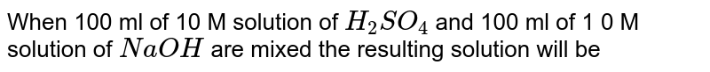 When 100 ml of 10 M solution of `H_(2)SO_(4)` and 100 ml of 1 0 M solution of `NaOH` are mixed the resulting solution will be