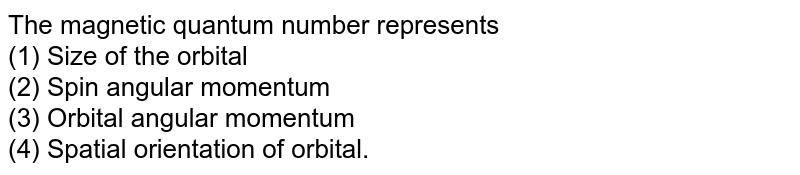 The magnetic quantum number represents <br> (1) Size of the orbital <br> (2) Spin angular momentum <br> (3) Orbital angular momentum <br> (4) Spatial orientation of orbital.