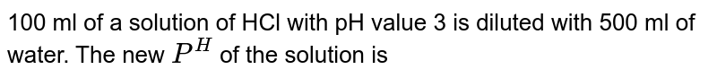 100 ml of a solution of HCl with pH value 3 is diluted with 500 ml of water. The new `P^(H)` of the solution is