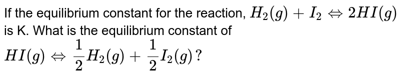 If the equilibrium constant for the reaction, `H_(2)(g)+I_(2) Leftrightarrow 2HI(g)` is K. What is the equilibrium constant of `HI(g) Leftrightarrow 1/2 H_(2) (g)+1/2 I_(2) (g)?`