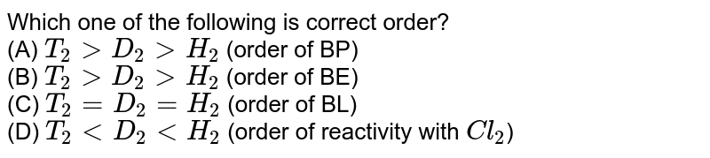 Which one of the following is correct order? <br> (A) `T_(2) gt D_(2) gt H_(2)` (order of BP) <br> (B) `T_(2) gt D_(2) gt H_(2)` (order of BE) <br> (C) `T_(2)=D_(2)=H_(2)` (order of BL) <br> (D) `T_(2) lt D_(2) lt H_(2)` (order of reactivity with `Cl_(2)`)