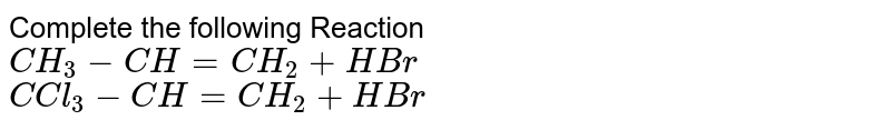 Complete the following Reaction <br> `CH_(3)-CH=CH_(2)+HBr` <br> `C Cl_(3)-CH=CH_(2)+HBr`