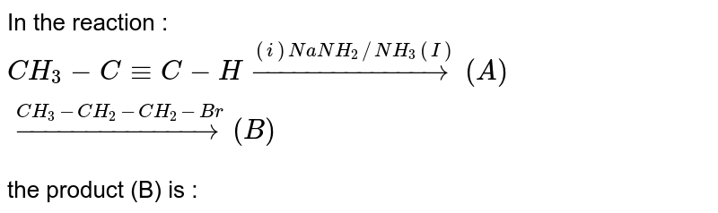 In the reaction : <br> `CH_(3)-C-=C-Hoverset((i)NaNH_(2)//NH_(3)(I))rarr(A)overset(CH_(3)-CH_(2)-CH_(2)-Br)rarr (B)` <br> the product (B) is :