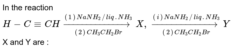 In the reaction `H-C-=CHoverset((1)NaNH_(2)//liq.NH_(3))underset((2)CH_(3)CH_(2)Br)rarr X, overset((i)NaNH_(2)//liq. NH_(3))underset((2)CH_(3)CH_(2)Br)rarr Y` <br> X and Y are :