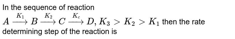In the sequence of reaction <br> `A overset(K_(1)) to B overset(K_(2))to C overset(K_( c)) to D, K_(3) gt K_(2) gt K_(1)` then  the rate determining step of the reaction is