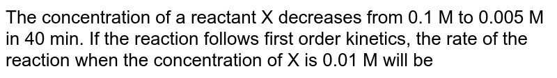 The concentration of a reactant X decreases from 0.1 M to 0.005 M in 40 min. If the reaction follows first order kinetics, the rate of the reaction when the concentration of X is 0.01  M will be