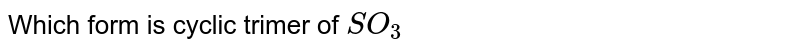 Which form is cyclic trimer of `SO_(3)`