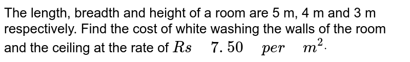 """The length, breadth and height   of a room are 5 m, 4 m and 3 m respectively. Find the cost of white washing   the walls of the room and the ceiling at the rate of  `R s""""\ """"7. 50""""\ """"p e r""""\ """"m^2dot`"""