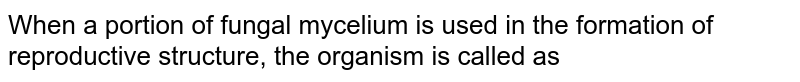 When a portion of fungal mycelium is used in the formation of reproductive structure, the organism is called as