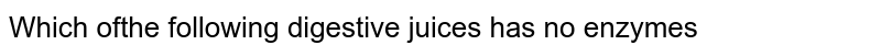 Which ofthe following digestive juices has no enzymes