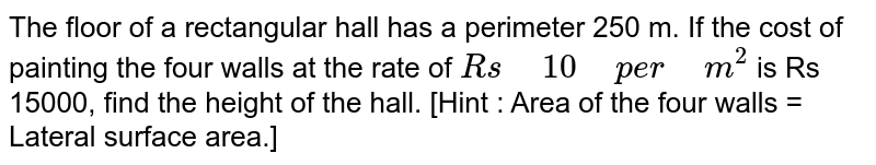 """The floor of a rectangular hall   has a perimeter 250 m. If the cost of painting the four walls at the rate of `R s""""\ """"10""""\ """"p e r""""\ """"m^2` is Rs 15000, find the height of the hall. [Hint : Area of the four walls =   Lateral surface area.]"""