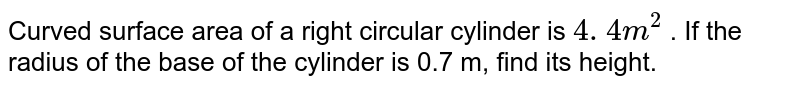 """Curved surface area of a right circular cylinder is `""""4. 4""""m^2` . If the radius   of the base of the cylinder is 0.7 m, find its height."""