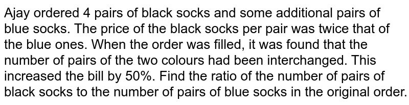 Ajay ordered 4 pairs   of black socks and some additional pairs of blue socks. The price of the   black socks per pair was twice that of the blue ones. When the order was   filled, it was found that the number of pairs of the two colours had been   interchanged. This increased the bill by 50%. Find the ratio of the number of   pairs of black socks to the number of pairs of blue socks in the original   order.