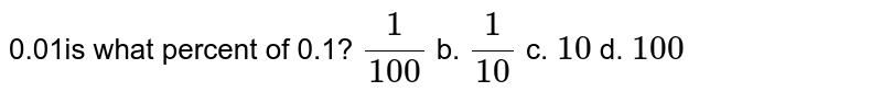 0.01is what percent of 0.1? `1/(100)` b. `1/(10)` c. `10` d. `100`