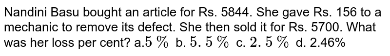 Nandini   Basu bought an article for Rs. 5844. She gave Rs. 156 to a mechanic to remove   its defect. She then sold it for Rs. 5700. What was her loss per cent? a.`5%` b. `5. 5 %` c. `2. 5 %` d. 2.46%