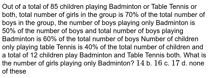 Out of a total of 85 children   playing Badminton or Table Tennis or both, total number of girls in the group   is 70% of the total number of boys in the group, the number of boys playing   only Badminton is 50% of the number of boys and total number of boys playing   Badminton is 60% of the total number of boys Number of children only playing   table Tennis is 40% of the total number of children and a total of 12   children play Badminton and Table Tennis both. What is the number of girls   playing only Badminton? `14` b. `16` c. `17` d. none of these