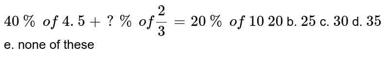 `40 %\ of\ 4. 5+? %\ of2/3=20 %\ of\ 10`  `20` b. `25` c. `30` d. `35` e. none of these