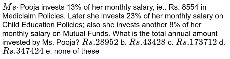 `M sdot` Pooja invests 13% of   her monthly salary, ie.. Rs. 8554 in Mediclaim Policies. Later she invests   23% of her monthly salary on Child Education Policies; also she invests   another 8% of her monthly salary on Mutual Funds. What is the total annual   amount invested by Ms. Pooja? `R s .28952` b. `R s .43428`  c. `R s .173712` d. `R s .347424` e. none of these