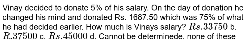 Vinay decided to donate 5% of his salary. On the day of donation he   changed his mind and donated Rs. 1687.50 which was 75% of what he had decided   earlier. How much is Vinays salary? `R s .33750` b. `R .37500` c. `R s .45000`  d. Cannot be determinede. none of these