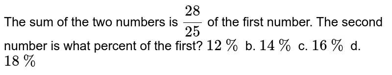 The sum of the two numbers is `(28)/(25)` of the first number. The second number is what percent of the first? `12 %` b. `14 %` c. `16 %` d. `18 %`