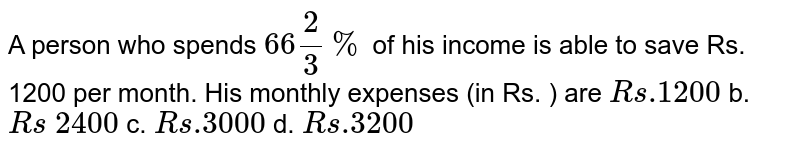 A person who spends `66 2/3%` of his income is able to save Rs. 1200 per month. His monthly expenses   (in Rs. ) are `R s .1200` b. `R s\ 2400` c. `R s .3000` d. `R s .3200`