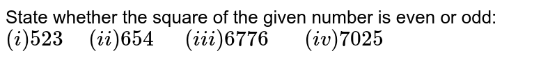 """State whether the square of the given number is even or odd:  <br> `(i)523"""" """"(ii)654""""  """"(iii)6776""""   """"(iv)7025`"""