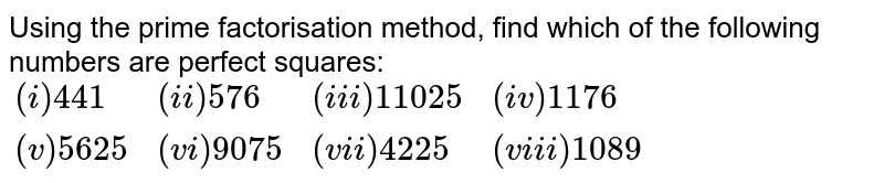 Using the prime factorisation method, find which of the following numbers are perfect squares: <br> `{:((i) 441, (ii) 576, (iii) 11025, (iv)1176),((v)5625, (vi)9075, (vii) 4225, (viii) 1089):}`