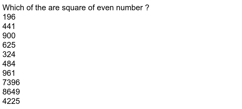 Which of the are square of even number ? <br> 196 <br> 441 <br> 900 <br> 625  <br> 324 <br> 484   <br> 961  <br> 7396 <br> 8649 <br> 4225