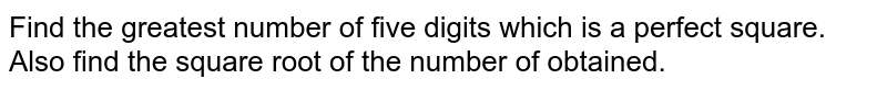 Find the greatest number of five digits which is a perfect square. Also find the square root of the number of obtained.