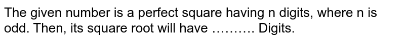 The given number is a perfect square having n digits, where n is odd. Then, its square root will have ………. Digits.