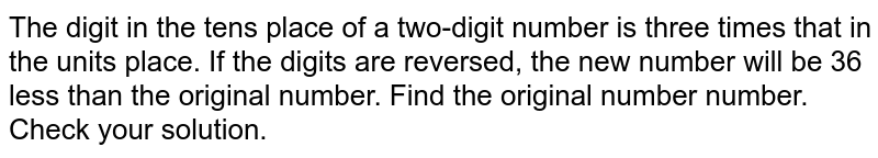 The digit in the tens place of a two-digit number is three times that in the units place. If the digits are reversed, the new number will be 36 less than the original number. Find the original number number. Check your solution.