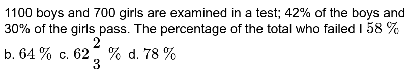 1100 boys and 700 girls are examined in a test; 42% of the boys and 30%   of the girls pass. The percentage of the total who failed I  `58 %` b. `64 %` c. `62 2/3%` d. `78 %`