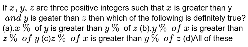 If `x , y , z` are three positive integers such that `x` is greater than y`\ a n d\ y` is geater than `z` then which of the following is definitely true?  (a).`x %` of `y` is greater than `y %` of `z`   (b).`y %\ of\ x\ ` is greater than `z %\ of\ y`  (c)`z %\ of\ x` is greater than `y %\ of\ z`  (d)All of these