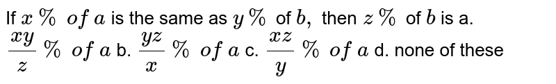 If `x %\ of\ a\ ` is the same as `y %` of `b ,` then`\ z %` of `b` is a.`(x y)/z %\ of\ a` b. `(y z)/x %\ of\ a`  c. `(x z)/y %\ of\ a` d. none of these