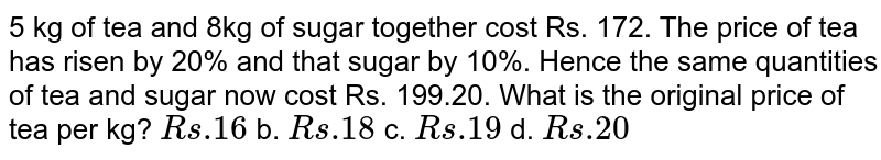 5 kg of tea and 8kg of sugar together cost Rs. 172. The price of tea   has risen by 20% and that sugar by 10%. Hence the same quantities of tea and   sugar now cost Rs. 199.20. What is the original price of tea per kg? `R s .16` b. `R s .18` c. `R s .19` d. `R s .20`