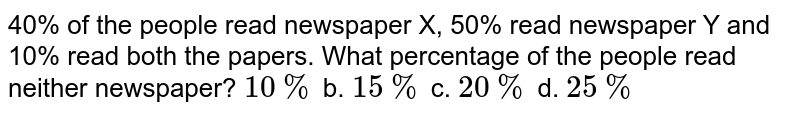 40% of the people read newspaper X, 50% read newspaper Y and 10% read both   the papers. What percentage of the people read neither newspaper? `10 %` b. `15 %` c. `20 %` d. `25 %`