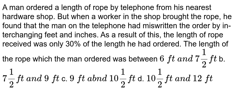 A man ordered a   length of rope by telephone from his nearest hardware shop. But when a worker    in the shop brought the rope, he found that the man on the telephone   had miswritten the order by in-terchanging feet and inches. As a result of   this, the length of rope received was only 30% of the length he had ordered.   The length of the rope which the man ordered was between  `6\ ft\ a n d\ 7 1/2ft` b. `7 1/2ft\ a n d\ 9\ ft`  c. `9\ ft\ a b n d\ 10 1/2ft` d. `10 1/2ft\ a n d\ 12\ ft`